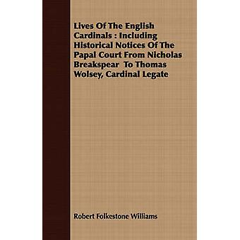 Lives Of The English Cardinals  Including Historical Notices Of The Papal Court From Nicholas Breakspear  To Thomas Wolsey Cardinal Legate by Williams & Robert Folkestone