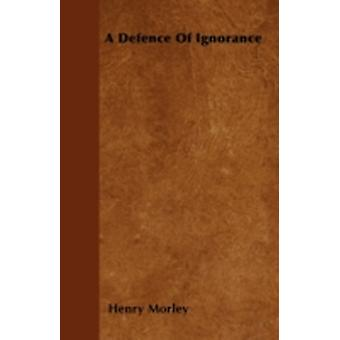 A Defence Of Ignorance by Morley & Henry