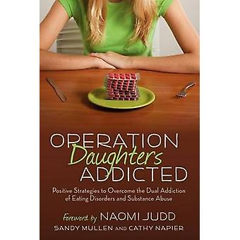 Operation Daughters Addicted Positive Strategies to Overcome the Dual Addiction of Eating Disorders and Substance Abuse by Mullen & Sandy
