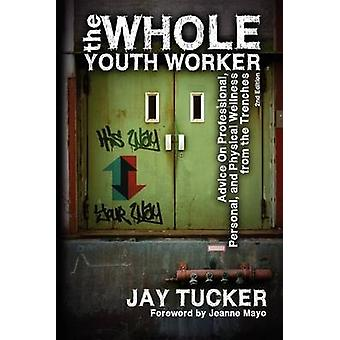 The Whole Youth Worker Advice on Professional Personal and Physical Wellness from the Trenches 2nd Ed. by Tucker & Jay