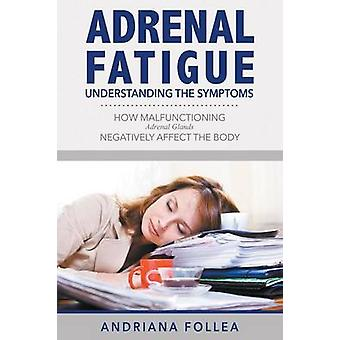 Adrenal Fatigue Understanding the Symptoms  How Malfunctioning Adrenal Glands Negatively Affect the Body by Follea & Andriana