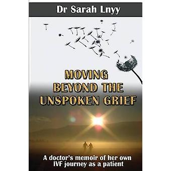 Moving Beyond the Unspoken Grief A doctors memoir of her own IVF journey as a patient by Lnyy & Sarah