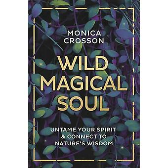 Wild Magical Soul  Untame Your Spirit and Connect to Natures Wisdom by Monica Crosson