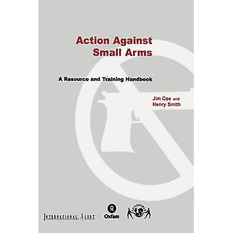 Action Against Small Arms - A Resource and Training Handbook by Jim Co