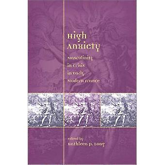High Anxiety - Masculinity in Crisis in Early Modern France by Prof. K