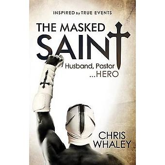 Masked Saint - Husband - Pastor - Hero by Chris Whaley - 9781630477967