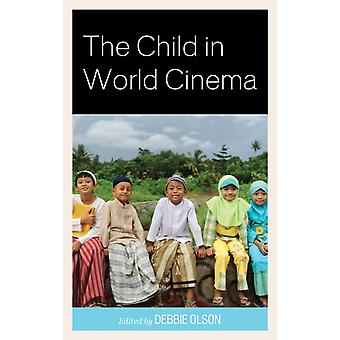 The Child in World Cinema by Edited by Debbie Olson & Contributions by Michael Brodski & Contributions by Juanita But & Contributions by Lucia Rabello de Castro & Contributions by Lennon Yao Chung Chang & Contributions by Shih We