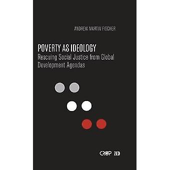 Poverty as Ideology - Rescuing Social Justice from Global Development