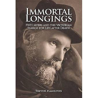 Immortal Longings - F.W.H. Myers and the Victorian Search for Life Aft