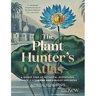 The PlantHunter's Atlas A World Tour of Botanical Adventures Chance Discoveries and Strange Specimens