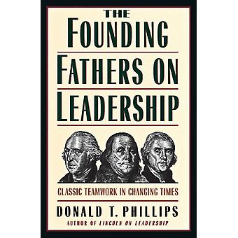 The Founding Fathers on Leadership  Classic Teamwork in Changing Times by Donald T Phillips