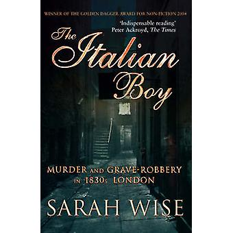The Italian Boy - Murder and Grave-Robbery in 1830s London by Sarah Wi
