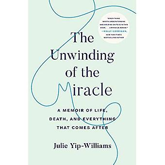 The Unwinding of the Miracle: A Memoir of Life,� Death, and Everything That� Comes After