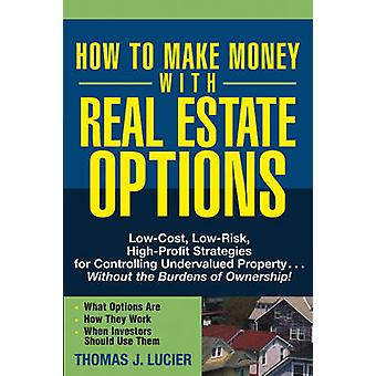 How to Make Money with Real Estate Options LowCost LowRisk HighProfit Strategies for Controlling Undervalued Property...Without the Burdens of O by Lucier & Thomas J.