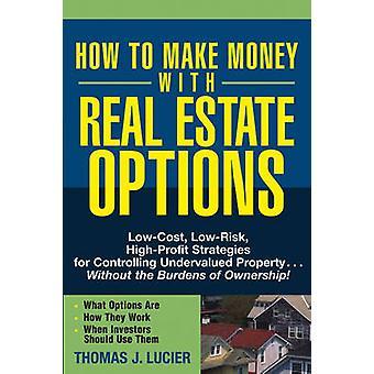 Wie man Geld mit Immobilien Optionen LowCost risikoarmen HighProfit Strategien zur Steuerung von unterbewerteten Immobilien... Ohne die Last der O von Lucier & Thomas J.
