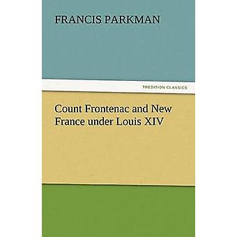 Count Frontenac and New France Under Louis XIV by Parkman & Francis & Jr.