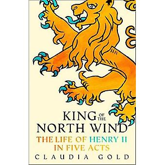 King of the North Wind - The Life of Henry II in Five Acts by King of