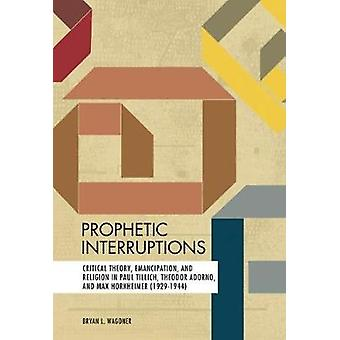 Prophetic Interruptions - Critical Theory - Emancipation - and Religio