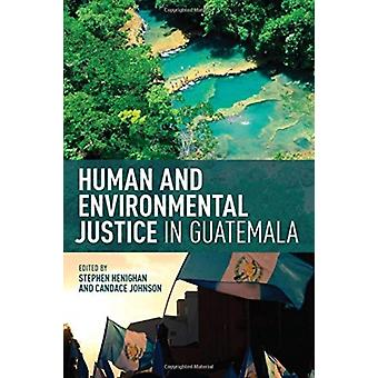 Human and Environmental Justice in Guatemala by Stephen Henighan