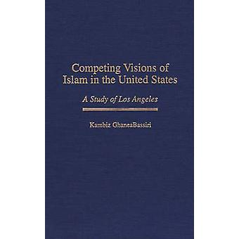 Competing Visions of Islam in the United States A Study of Los Angeles by GhaneaBassiri & Kambiz