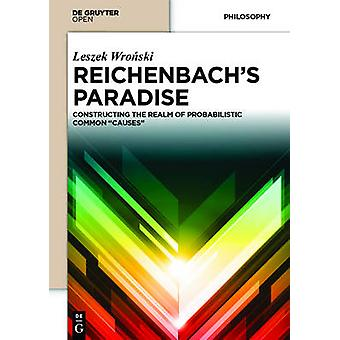 Reichenbach S Paradise Constructing the Realm of Probabilstic Common Causes by Wronski & Leszek