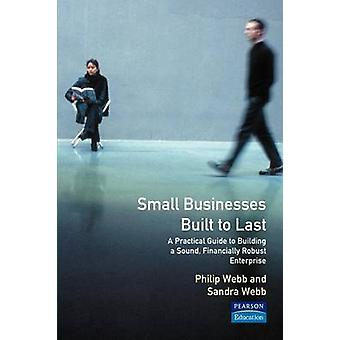 Small Businesses Built to Last A Practical Guide to Building a Sound Financially Robust Enterprise by Webb & Philip