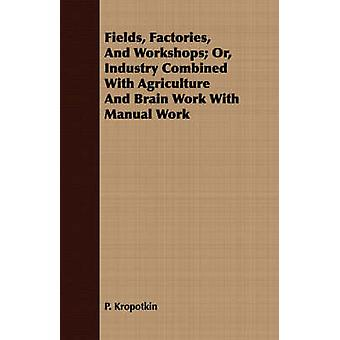 Fields Factories And Workshops Or Industry Combined With Agriculture And Brain Work With Manual Work by Kropotkin & P.