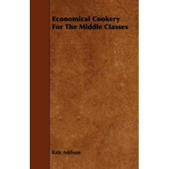 Economical Cookery For The Middle Classes by Addison & Kate