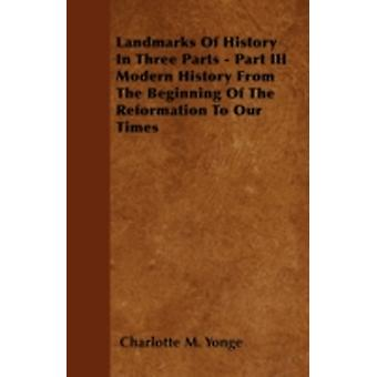 Landmarks Of History  In Three Parts  Part III Modern History From The Beginning Of The Reformation To Our Times by Yonge & Charlotte M.