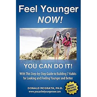 Feel Younger  Now 21 Days 7 Habits A StepbyStep Guide to Building 7 Habits for Looking and Feeling Younger and Better by McGrath & Don