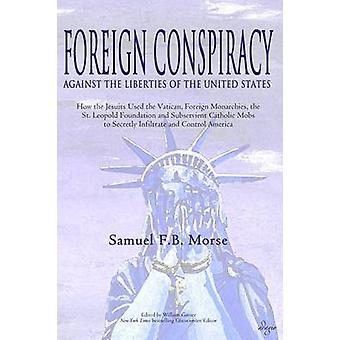 Foreign Conspiracy Against the Liberties of the United States How the Jesuits Used the Vatican Foreign Monarchies the  St. Leopold Foundation and Subservient Catholic Mobs to Secretly Infiltrate an by Morse & Samuel FB