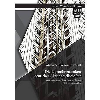 Die Eigentumerstruktur Deutscher Aktiengesellschaften Eine Betrachtung Ihrer Relevanz Fur Den Unternehmenserfolg by Freiherr V. Fritsch & Alexander