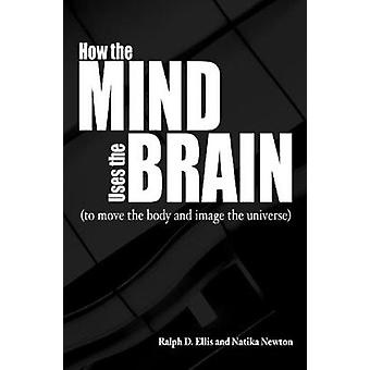 How the Mind Uses the Brain To Move the Body and Image the Universe by Ellis & Ralph
