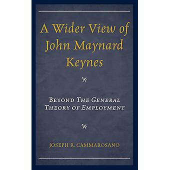A Wider View of John Maynard Keynes Beyond the General Theory of Employment by Cammarosano