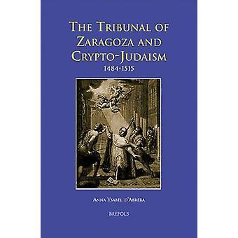 The Tribunal of Zaragoza and Crypto-Judaism 1484-1515 by AY D'Abrera