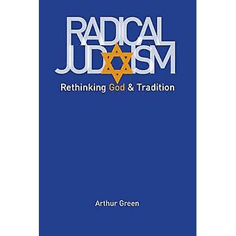 Radical Judaism - Rethinking God and Tradition by Arthur Green - 97803