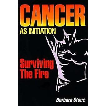 Cancer as Initiation - Surviving the Fire by Barbara Stone - 978081269