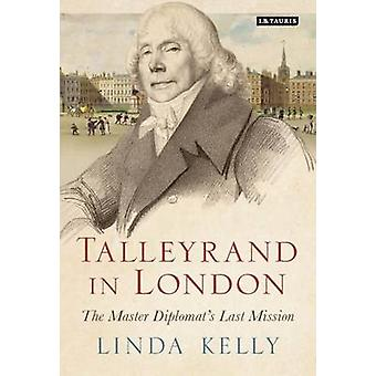 Talleyrand in London - The Master Diplomat's Last Mission by Linda Kel