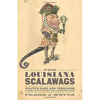 The Louisiana Scalawags: Politics, Race, and Terrorism During the Civil War and Reconstruction