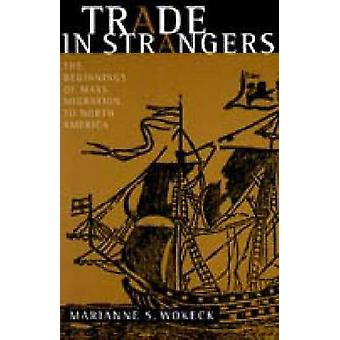 Trade in Strangers The Beginnings of Mass Migration to North America by Wokeck & Marianne