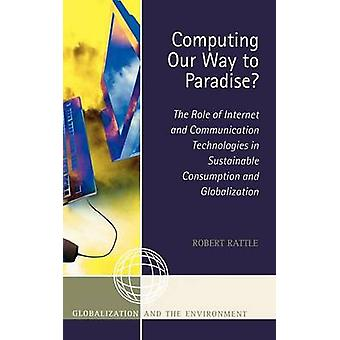 Computing Our Way to Paradise The Role of Internet and Communication Technologies in Sustainable Consumption and Globalization by Rattle & Robert