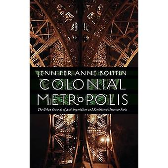 Colonial Metropolis The Urban Grounds of AntiImperialism and Feminism in Interwar Paris by Boittin & Jennifer Anne