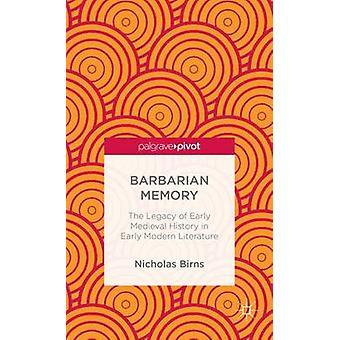 Barbaar geheugen de erfenis van de vroege middeleeuwse geschiedenis in de vroeg moderne literatuur door Birns & Nicholas