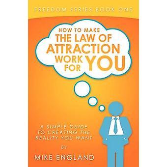あなたのためのアトラクションの法律を作る方法イングランドとマイクによってあなたが望む現実を作成するための簡単なガイド