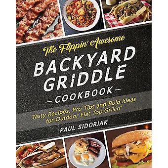 The Flippin' Awesome Backyard Griddle Cookbook - Tasty Recipes - Pro T