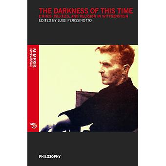 The Darkness of This Time - Ethics - Politics - and Religion in Wittge
