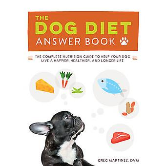 The Dog Diet Answer Book  The Complete Nutrition Guide to Help Your Dog Live a Happier Healthier and Longer Life by Greg Martinez