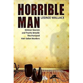 Horrible Man  Sinister Secrets and Truths Untold The Portland Hair Salon Murders by Wallace & Leonie