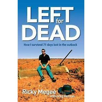 Left for Dead - How I Survived 71 Days Lost in a Desert Hell by Ricky