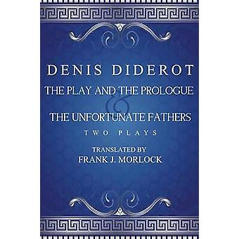 The Play and the Prologue  the Unfortunate Fathers Two Plays by Diderot & Denis